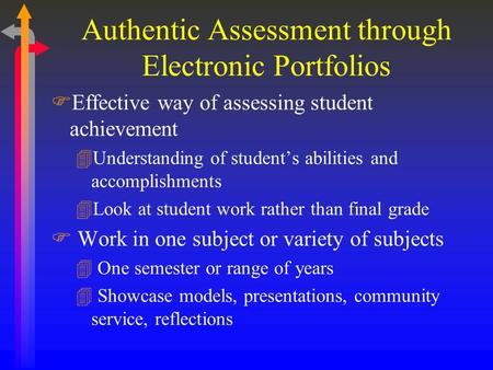 Authentic Assessment through Electronic Portfolios FEffective way of assessing student achievement 4Understanding of student's abilities and accomplishments.