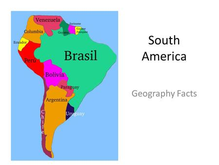 South America Geography Facts. Languages English: Guyana Dutch: Suriname French: French Guiana Portugese: Brazil Spanish: everything else! Language map.