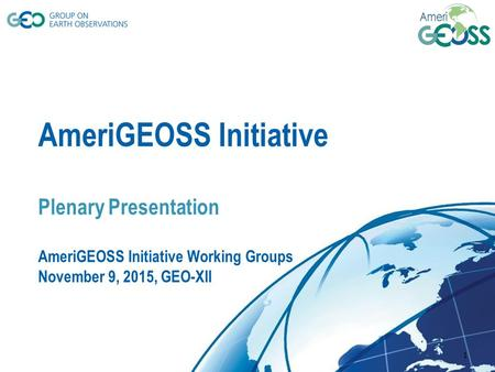 © GEO Secretariat AmeriGEOSS Initiative Plenary Presentation AmeriGEOSS Initiative Working Groups November 9, 2015, GEO-XII 1.