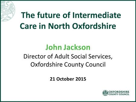 The future of Intermediate Care in North Oxfordshire John Jackson Director of Adult Social Services, Oxfordshire County Council 21 October 2015.