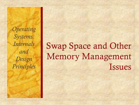 Swap Space and Other Memory Management Issues Operating Systems: Internals and Design Principles.