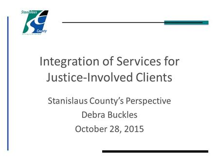 Integration of Services for Justice-Involved Clients Stanislaus County's Perspective Debra Buckles October 28, 2015.