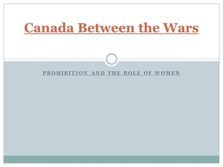 PROHIBITION AND THE ROLE OF WOMEN Canada Between the Wars.