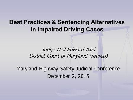 Judge Neil Edward Axel District Court of Maryland (retired) Maryland Highway Safety Judicial Conference December 2, 2015 Best Practices & Sentencing Alternatives.
