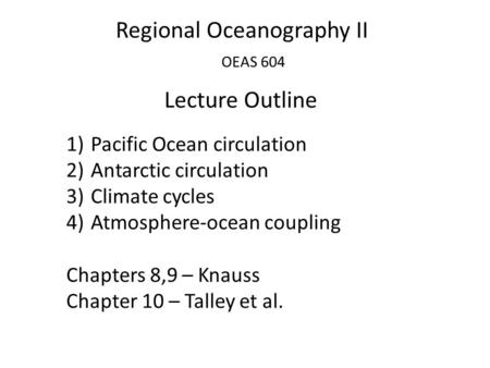 Regional Oceanography II OEAS 604 Lecture Outline 1)Pacific Ocean circulation 2)Antarctic circulation 3)Climate cycles 4)Atmosphere-ocean coupling Chapters.