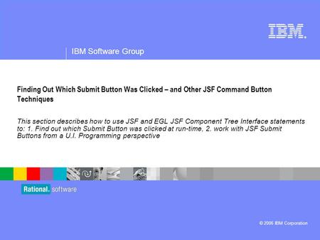 ® IBM Software Group © 2006 IBM Corporation Finding Out Which Submit Button Was Clicked – and Other JSF Command Button Techniques This section describes.