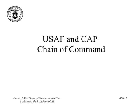 Lesson 7 The Chain of Command and What it Means to the USAF and CAP Slide 1 USAF and CAP Chain of Command.