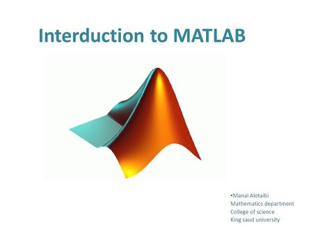 Interduction to MATLAB Manal Alotaibi Mathematics department College of science King saud university.
