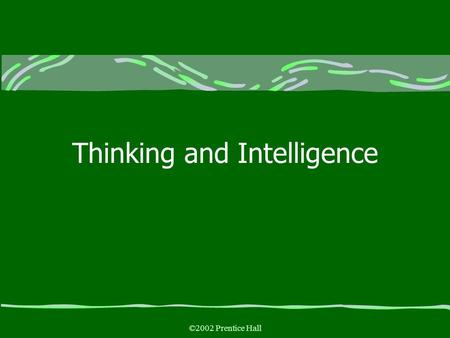 ©2002 Prentice Hall Thinking and Intelligence. ©2002 Prentice Hall Thinking and Intelligence Thought: Using What We Know Reasoning Rationally Barriers.