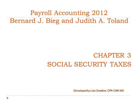 CHAPTER 3 SOCIAL SECURITY TAXES Payroll Accounting 2012 Bernard J. Bieg and Judith A. Toland Developed by Lisa Swallow, CPA CMA MS.