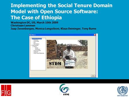 Implementing the Social Tenure Domain Model with Open Source Software: The Case of Ethiopia Washington DC, US, March 10th 2009 Christiaan Lemmen Jaap Zevenbergen,