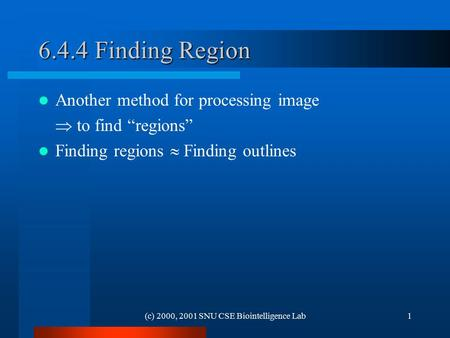"(c) 2000, 2001 SNU CSE Biointelligence Lab1 6.4.4 Finding Region Another method for processing image  to find ""regions"" Finding regions  Finding outlines."