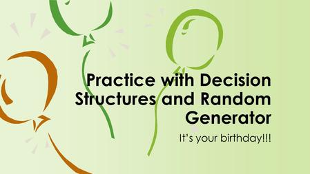 It's your birthday!!! Practice with Decision Structures and Random Generator.