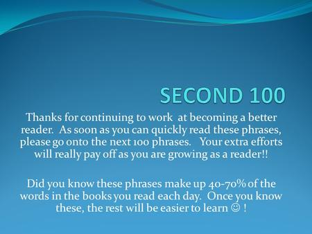 Thanks for continuing to work at becoming a better reader. As soon as you can quickly read these phrases, please go onto the next 100 phrases. Your extra.