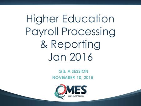 0 Higher Education Payroll Processing & Reporting Jan 2016 Q & A SESSION NOVEMBER 10, 2015.