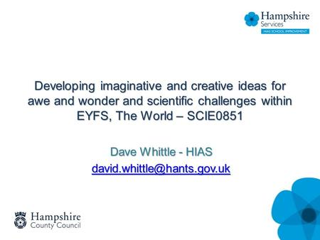 Developing imaginative and creative ideas for awe and wonder and scientific challenges within EYFS, The World – SCIE0851 Dave Whittle - HIAS