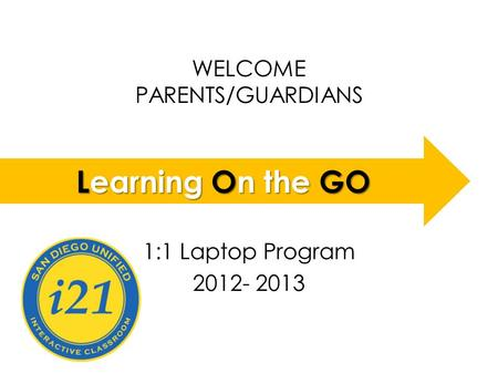 WELCOME PARENTS/GUARDIANS LOGO 1:1 Laptop Program 2012- 2013 Learning On the GO.