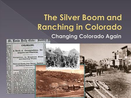  Silver Boom › Ore City › Leadville and other Silver towns › Silver King and other Success  Silver Bust › Boom and bust cycle  Ranching › Cattle kings.