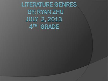 Literature Genres by: Ryan Zhu July 2, th Grade