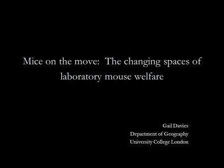 Mice on the move: The changing spaces of laboratory mouse welfare Gail Davies Department of Geography University College London.