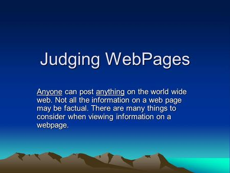 Judging WebPages Anyone can post anything on the world wide web. Not all the information on a web page may be factual. There are many things to consider.