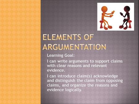 Learning Goal: I can write arguments to support claims with clear reasons and relevant evidence. I can introduce claim(s) acknowledge and distinguish the.