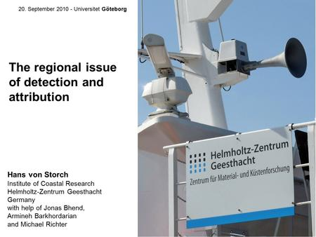 The regional issue of detection and attribution Hans von Storch Institute of Coastal Research Helmholtz-Zentrum Geesthacht Germany with help of Jonas Bhend,