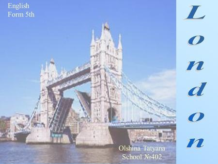 English Form 5th Olshina Tatyana School №402. What is London? What can you see and visit in London? Sightseeings of London: 1. The Tower of London. 2.