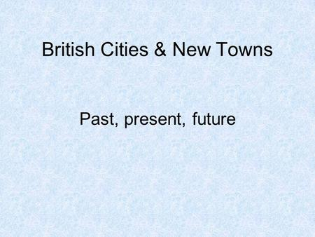British Cities & New Towns Past, present, future.