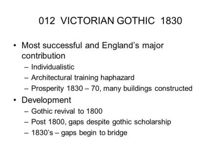 012 VICTORIAN GOTHIC 1830 Most successful and England's major contribution –Individualistic –Architectural training haphazard –Prosperity 1830 – 70, many.
