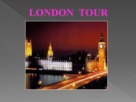 LONDON TOUR. LONDON IS THE CAPITAL CITY OF ENGLAND AND OF THE UNITED KINGDOM.