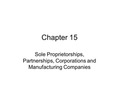Chapter 15 Sole Proprietorships, Partnerships, Corporations and Manufacturing Companies.