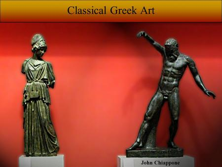 John Chiappone Classical Greek Art. PERIODS Archaic: 1,700 - 500 BCE Classical: 500 - 323 BCE Hellenistic: 323 - 146 BCE.