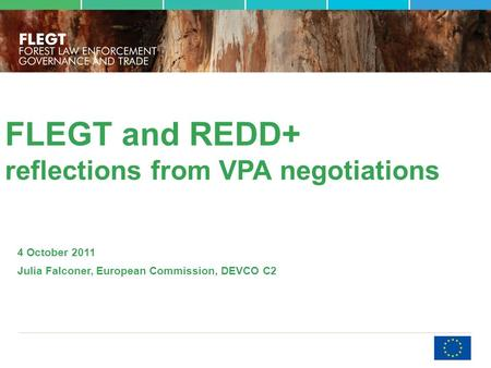FLEGT and REDD+ reflections from VPA negotiations 4 October 2011 Julia Falconer, European Commission, DEVCO C2.