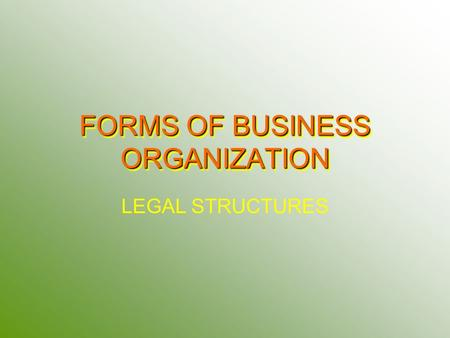FORMS OF BUSINESS ORGANIZATION LEGAL STRUCTURES. SOLE PROPRIETORSHIP One Owner ADVANTAGES Low start up costs Receive all profits – Reinvested in Business.