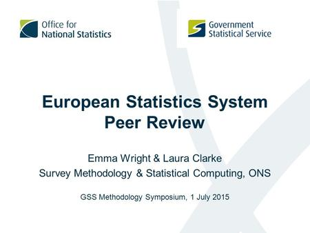 European Statistics System Peer Review Emma Wright & Laura Clarke Survey Methodology & Statistical Computing, ONS GSS Methodology Symposium, 1 July 2015.