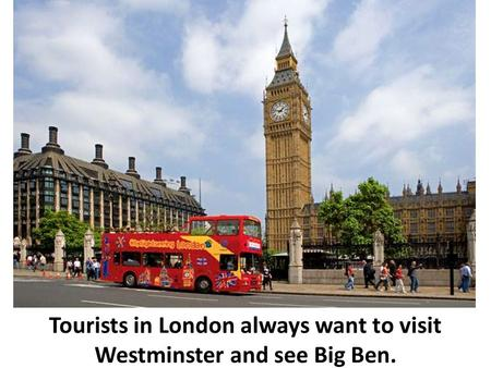 Tourists in London always want to visit Westminster and see Big Ben.