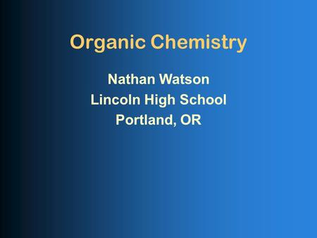 Organic Chemistry Nathan Watson Lincoln High School Portland, OR.