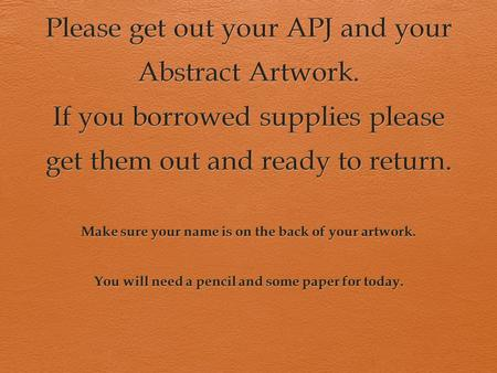 Please get out your APJ and your Abstract Artwork