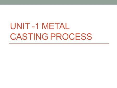 UNIT -1 METAL CASTING PROCESS. CASTING Casting is one of the process used for making components of complicated shapes in larger quantity. It is the process.