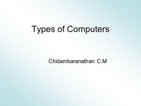 Types of Computers Chidambaranathan C.M. What is a Computer? A device that receives data, processes data, stores data, and produces a result.