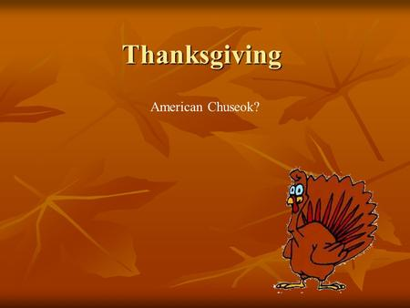 Thanksgiving American Chuseok?. Thanksgiving History The first thanksgiving was in 1621. The first thanksgiving was in 1621. English people tried to go.