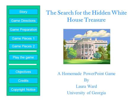 The Search for the Hidden White House Treasure A Homemade PowerPoint Game By Laura Ward University of Georgia Play the game Game Directions Story Credits.
