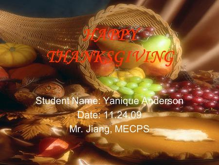 HAPPY THANKSGIVING Student Name: Yanique Anderson Date: 11.24.09 Mr. Jiang, MECPS.