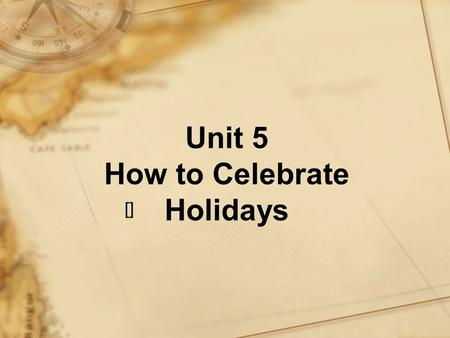 Unit 5 How to Celebrate Holidays []. Objectives To get to know the brief history of some major holidays To grasp the main purpose of this writing.