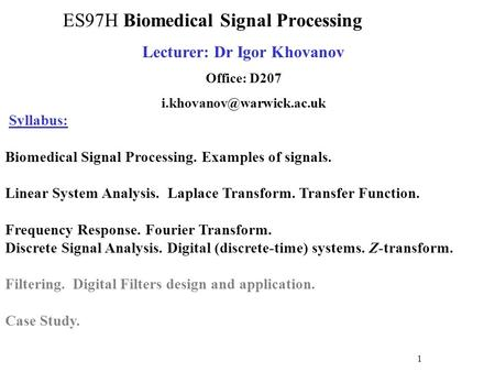 Lecturer: Dr Igor Khovanov Office: D207 Syllabus: Biomedical Signal Processing. Examples of signals. Linear System Analysis.