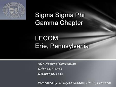 AOA National Convention Orlando, Florida October 30, 2011 Presented By: B. Bryan Graham, OMSII, President Sigma Sigma Phi Gamma Chapter LECOM Erie, Pennsylvania.