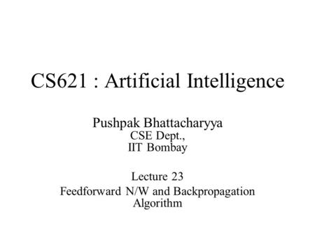 CS621 : Artificial Intelligence Pushpak Bhattacharyya CSE Dept., IIT Bombay Lecture 23 Feedforward N/W and Backpropagation Algorithm.