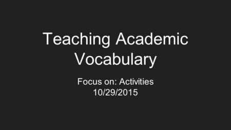 Teaching Academic Vocabulary Focus on: Activities 10/29/2015.