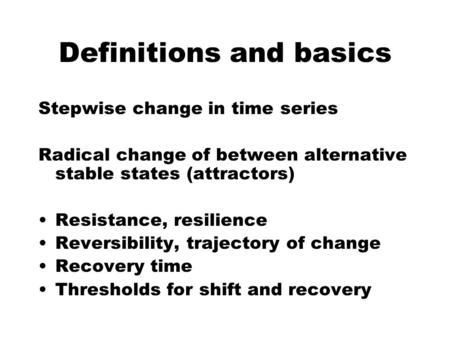 Stepwise change in time series Radical change of between alternative stable states (attractors) Resistance, resilience Reversibility, trajectory of change.